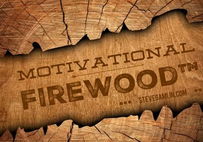 Today's piece of Motivational Firewood: By Steve Gamlin